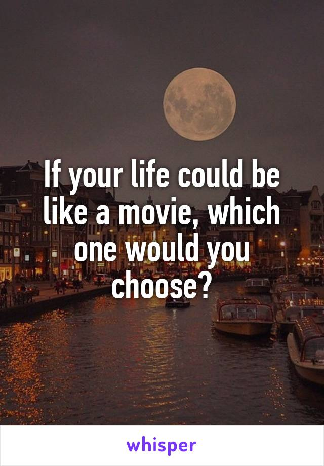 If your life could be like a movie, which one would you choose?