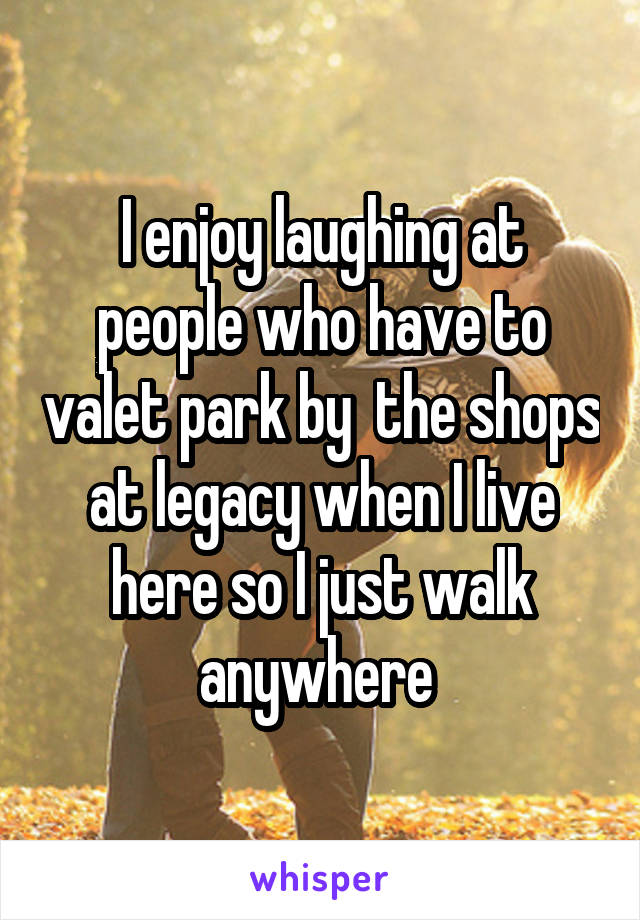 I enjoy laughing at people who have to valet park by  the shops at legacy when I live here so I just walk anywhere