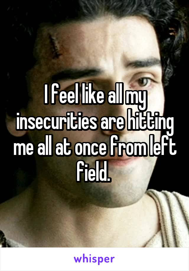 I feel like all my insecurities are hitting me all at once from left field.