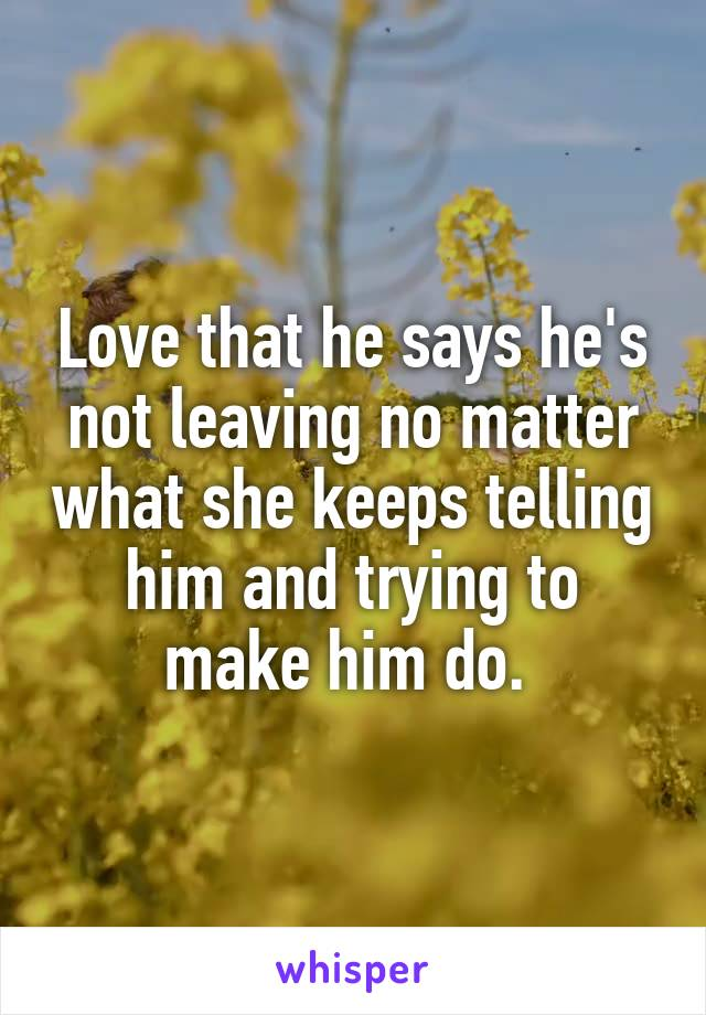 Love that he says he's not leaving no matter what she keeps telling him and trying to make him do.