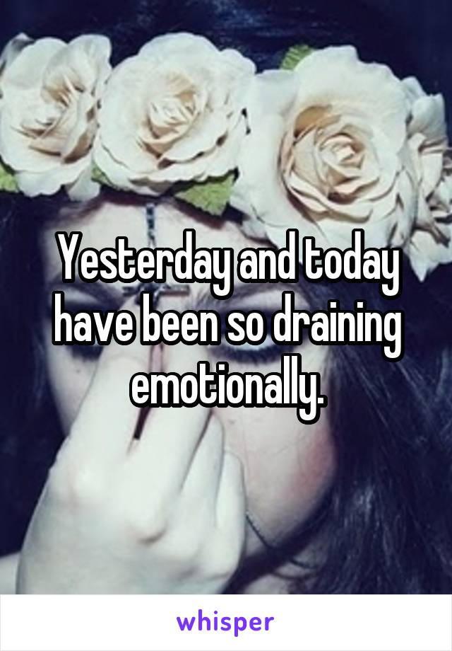 Yesterday and today have been so draining emotionally.