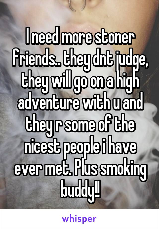 I need more stoner friends.. they dnt judge, they will go on a high adventure with u and they r some of the nicest people i have ever met. Plus smoking buddy!!