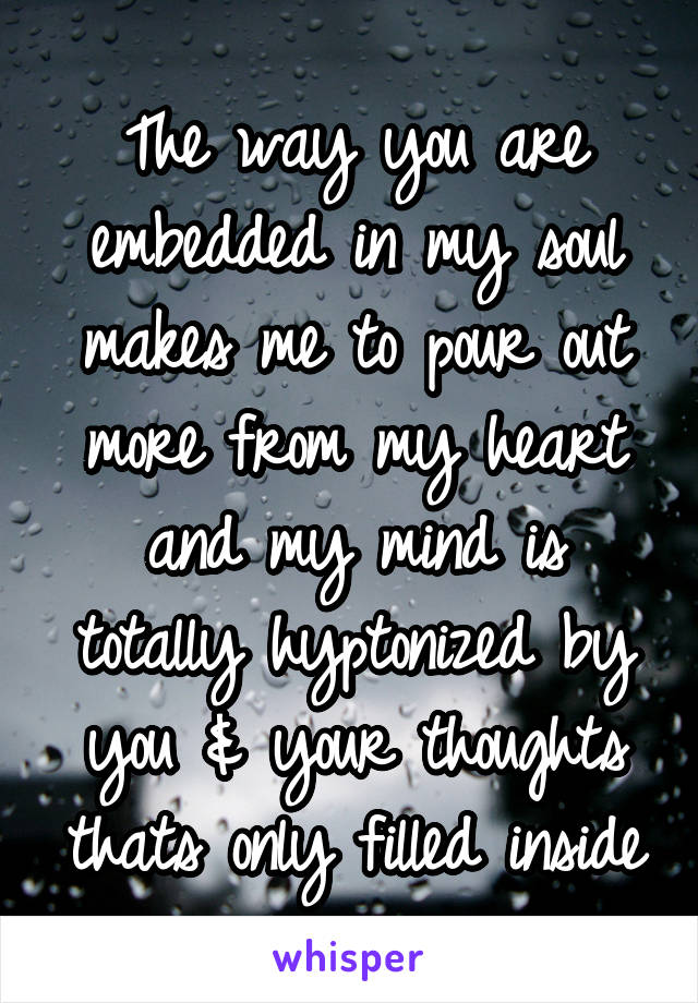 The way you are embedded in my soul makes me to pour out more from my heart and my mind is totally hyptonized by you & your thoughts thats only filled inside