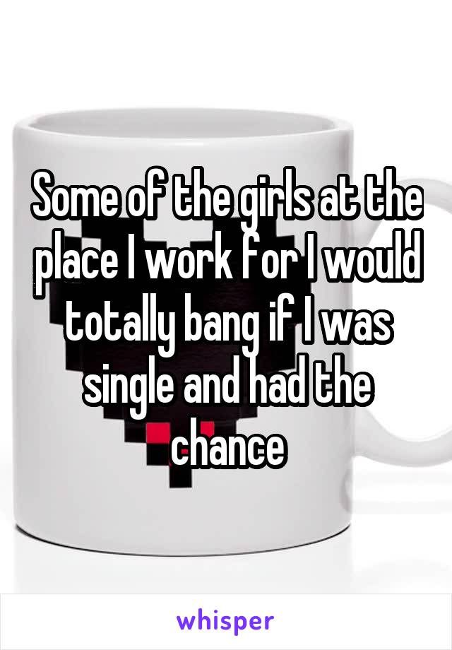 Some of the girls at the place I work for I would totally bang if I was single and had the chance