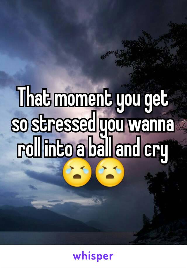 That moment you get so stressed you wanna roll into a ball and cry😭😭