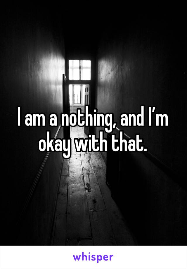 I am a nothing, and I'm okay with that.