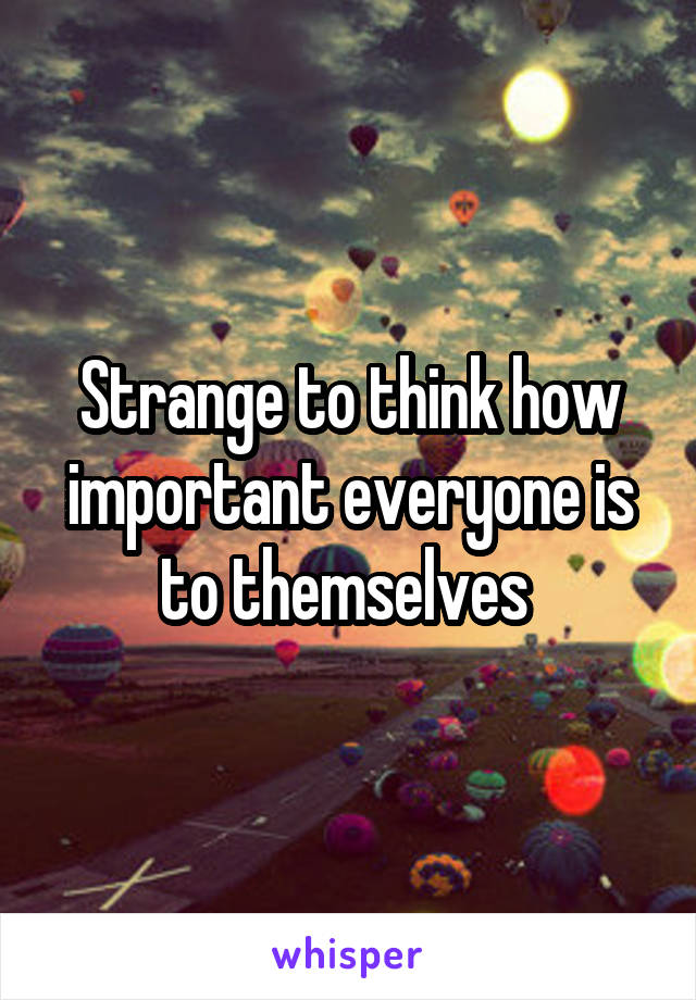 Strange to think how important everyone is to themselves