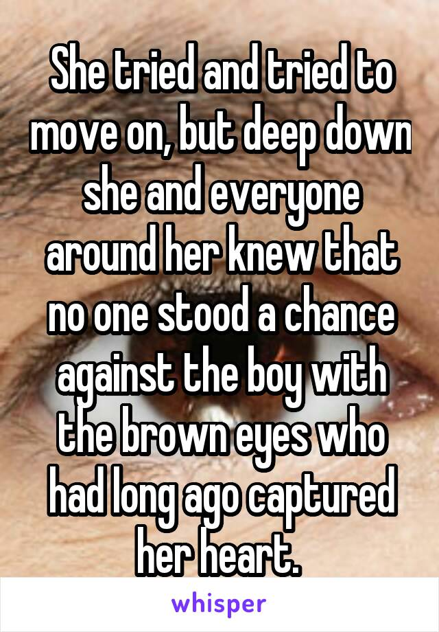 She tried and tried to move on, but deep down she and everyone around her knew that no one stood a chance against the boy with the brown eyes who had long ago captured her heart.