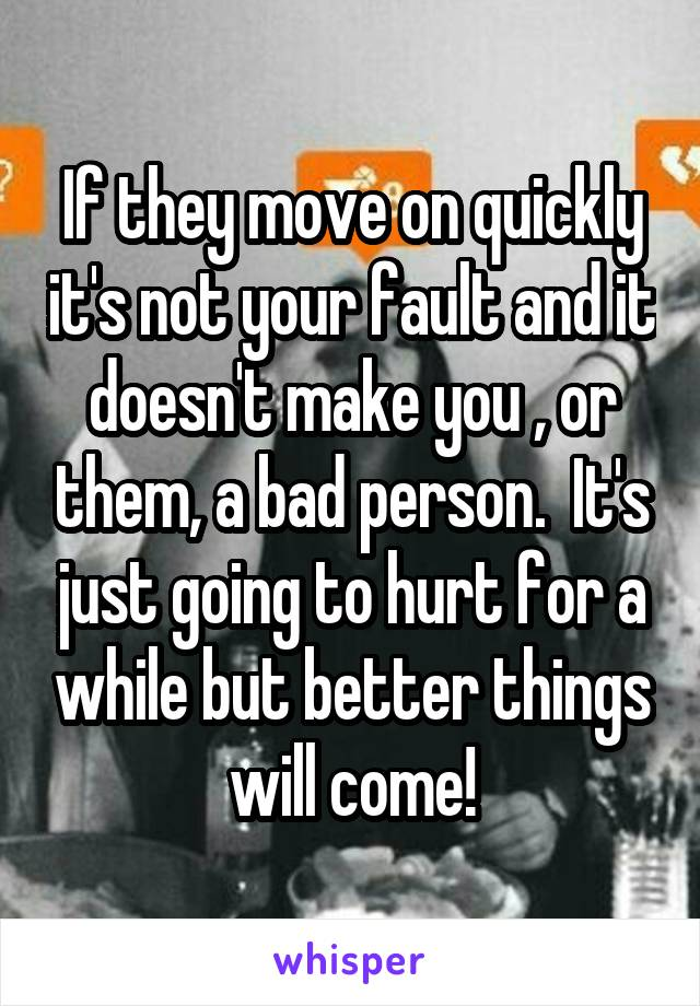 If they move on quickly it's not your fault and it doesn't make you , or them, a bad person.  It's just going to hurt for a while but better things will come!
