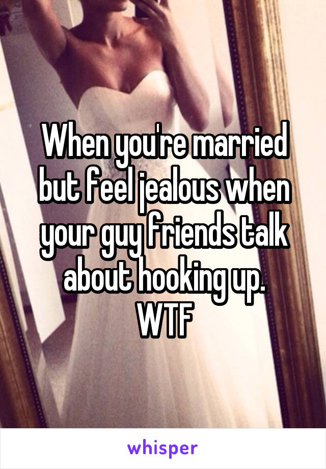 When you're married but feel jealous when your guy friends talk about hooking up. WTF