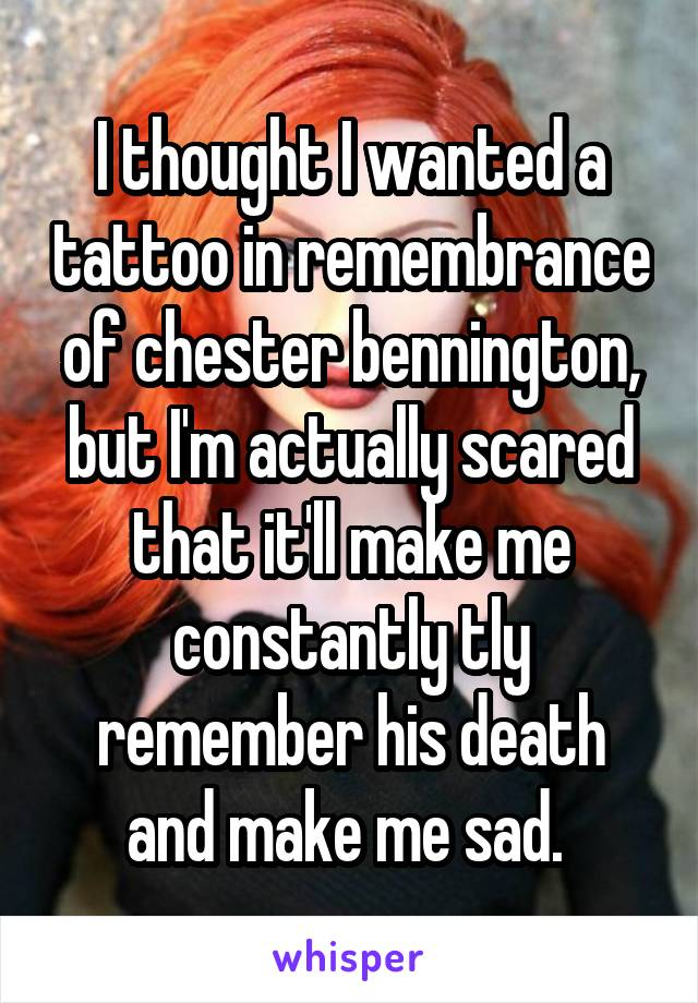 I thought I wanted a tattoo in remembrance of chester bennington, but I'm actually scared that it'll make me constantly tly remember his death and make me sad.