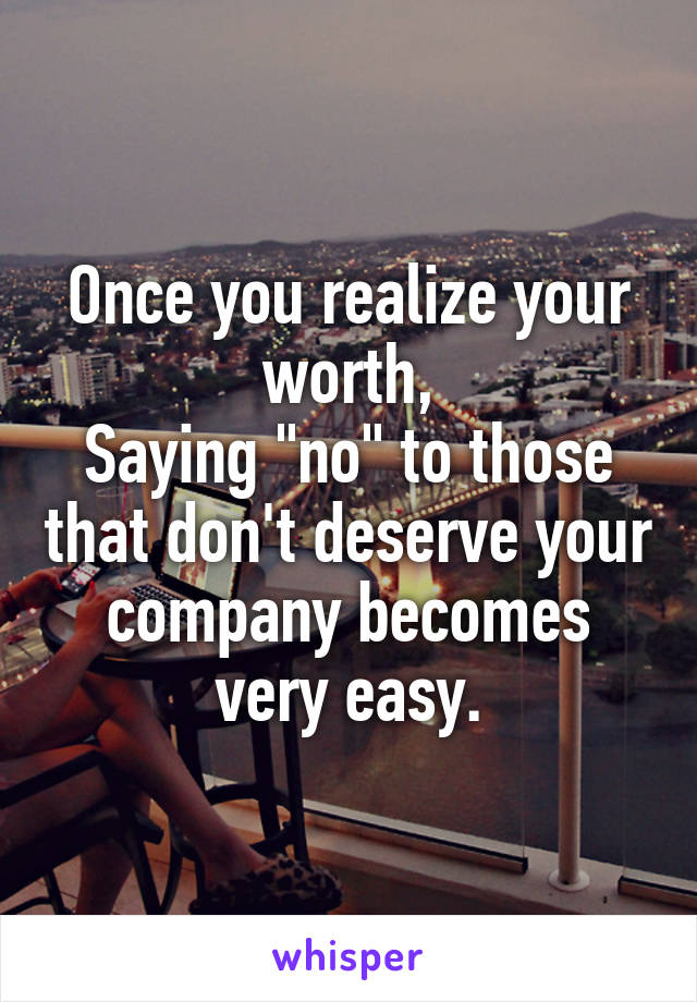 "Once you realize your worth, Saying ""no"" to those that don't deserve your company becomes very easy."