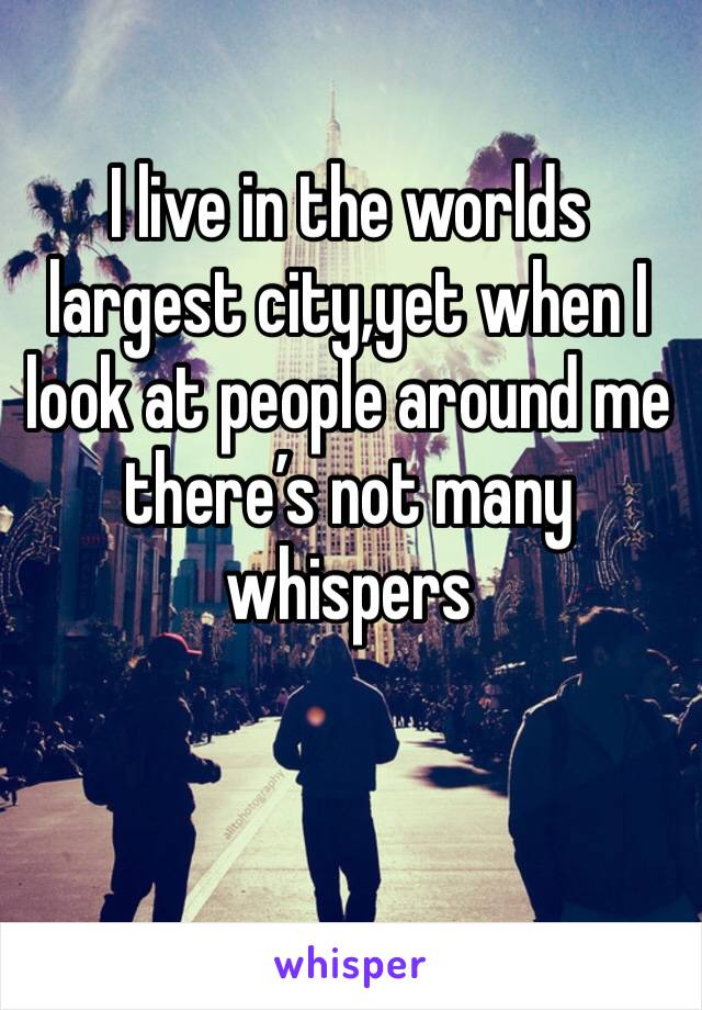 I live in the worlds largest city,yet when I look at people around me there's not many whispers