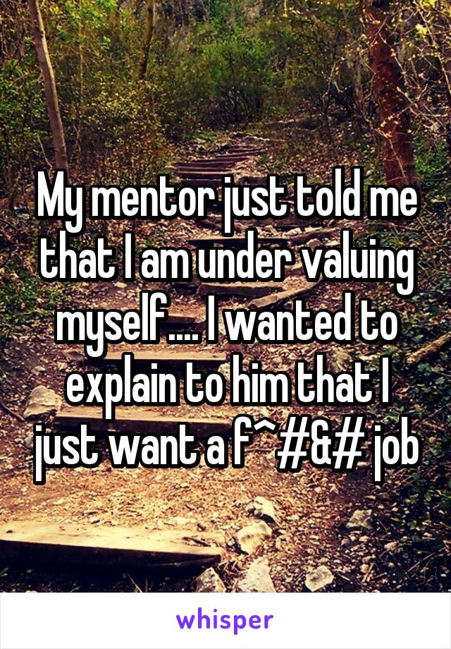 My mentor just told me that I am under valuing myself.... I wanted to explain to him that I just want a f^#&# job