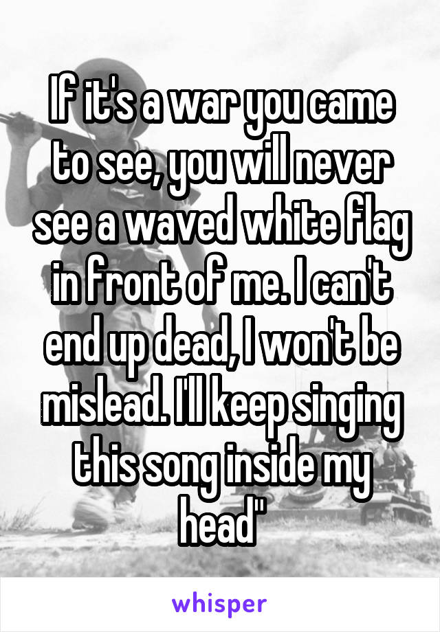 """If it's a war you came to see, you will never see a waved white flag in front of me. I can't end up dead, I won't be mislead. I'll keep singing this song inside my head"""""""