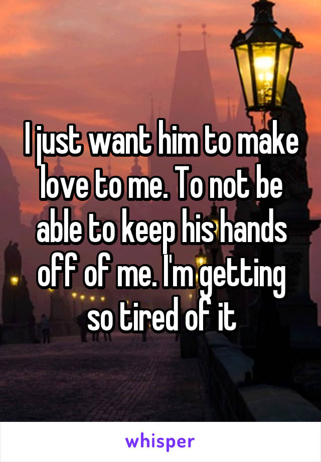 I just want him to make love to me. To not be able to keep his hands off of me. I'm getting so tired of it