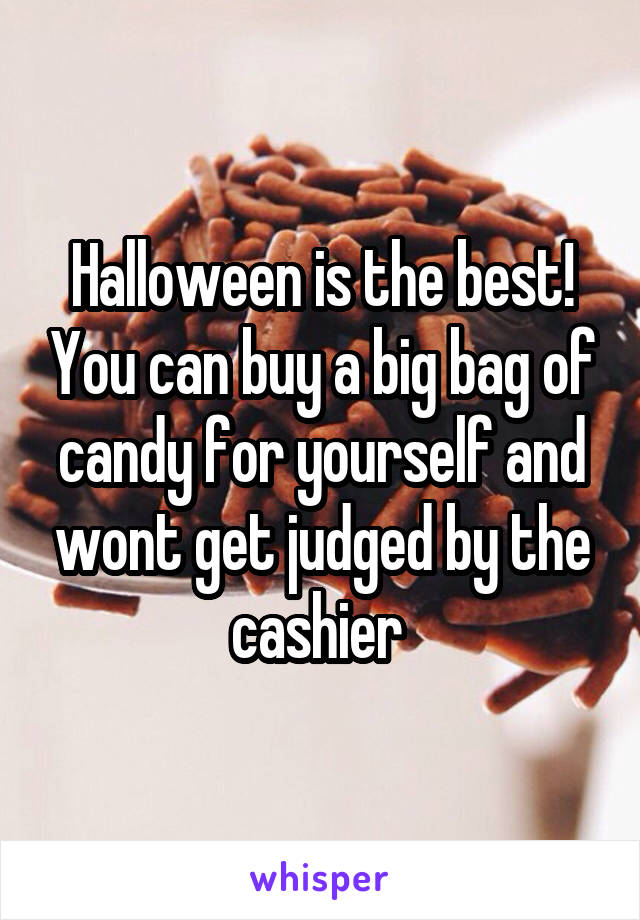 Halloween is the best! You can buy a big bag of candy for yourself and wont get judged by the cashier