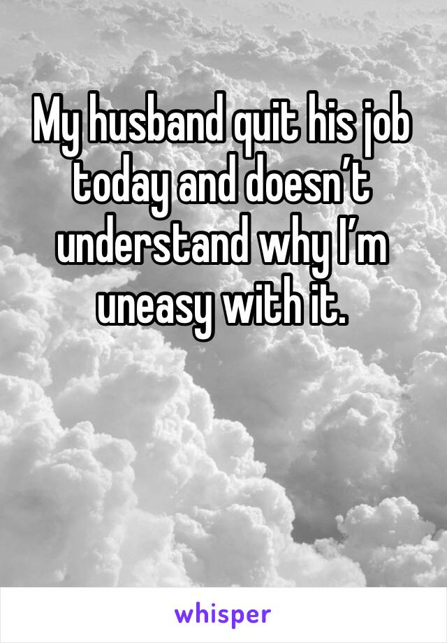 My husband quit his job today and doesn't understand why I'm uneasy with it.
