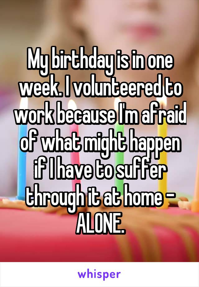 My birthday is in one week. I volunteered to work because I'm afraid of what might happen if I have to suffer through it at home - ALONE.