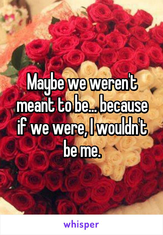 Maybe we weren't meant to be... because if we were, I wouldn't be me.