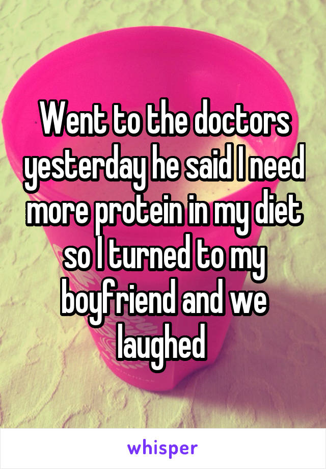 Went to the doctors yesterday he said I need more protein in my diet so I turned to my boyfriend and we laughed