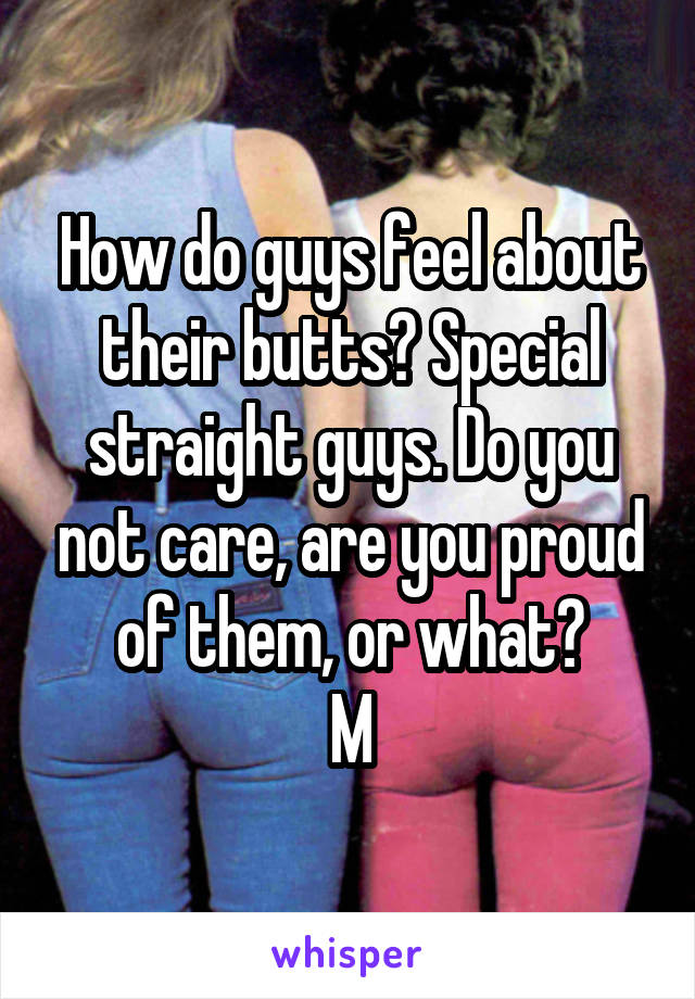 How do guys feel about their butts? Special straight guys. Do you not care, are you proud of them, or what? M