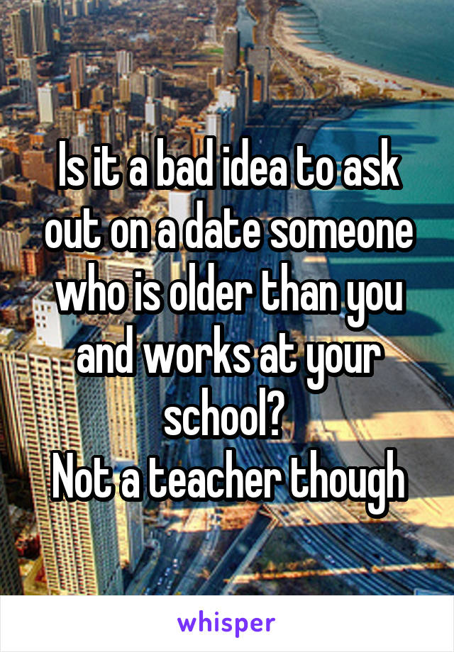 Is it a bad idea to ask out on a date someone who is older than you and works at your school?  Not a teacher though