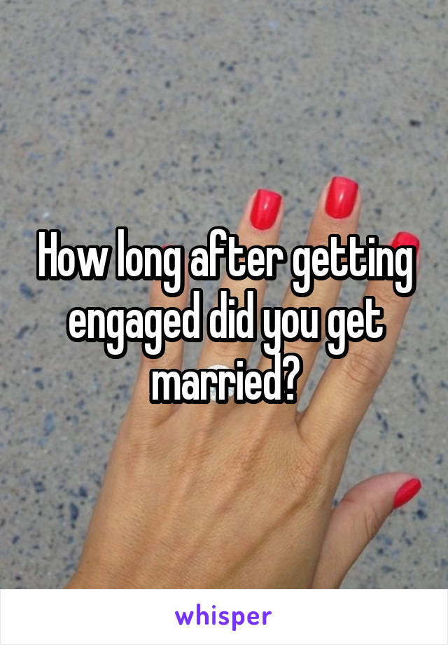 How long after getting engaged did you get married?
