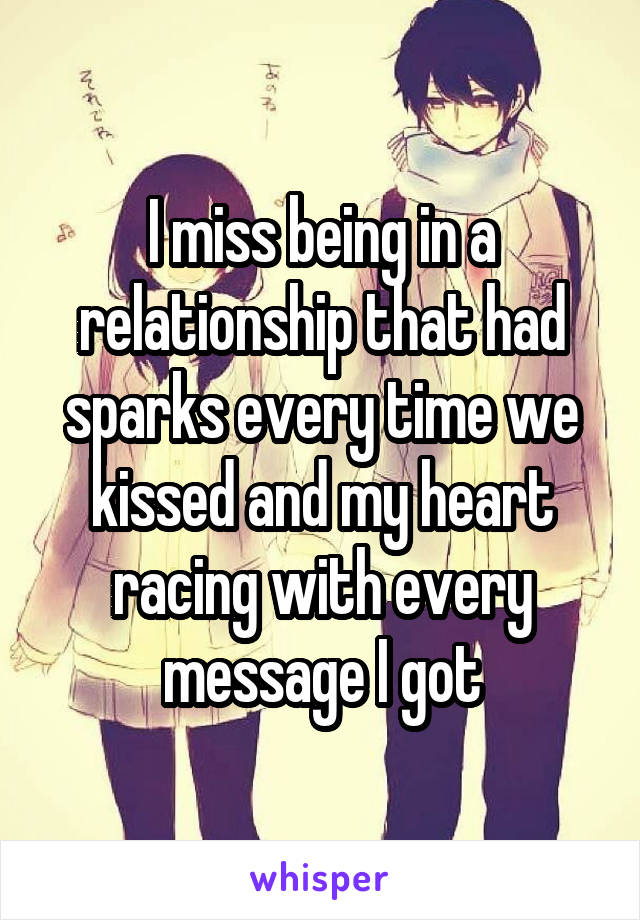 I miss being in a relationship that had sparks every time we kissed and my heart racing with every message I got