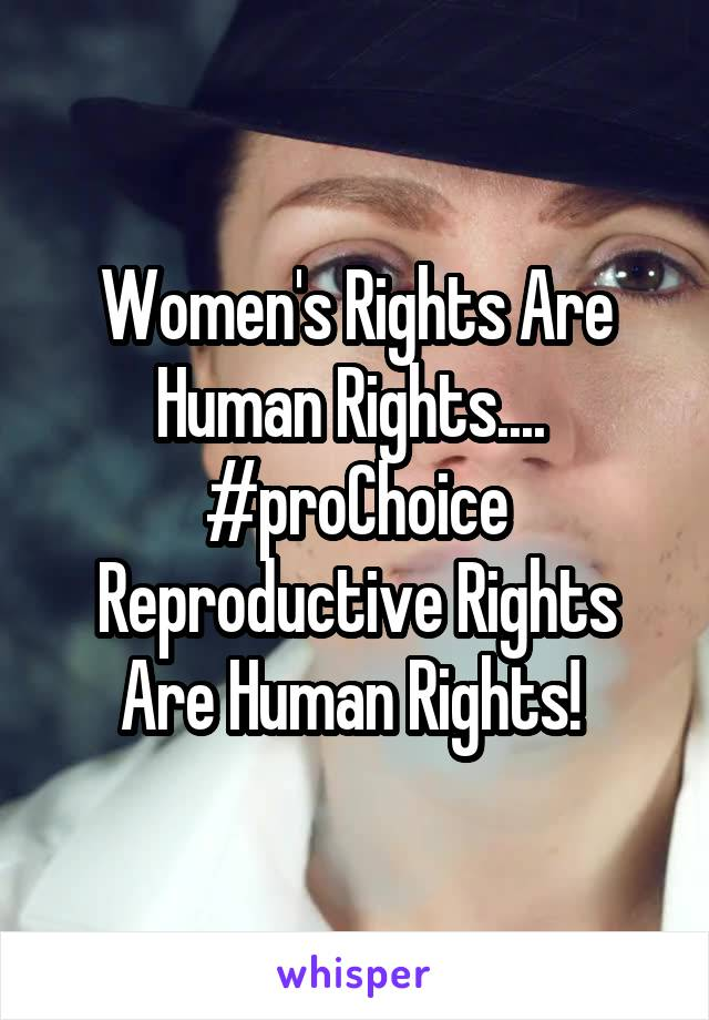 Women's Rights Are Human Rights....  #proChoice Reproductive Rights Are Human Rights!
