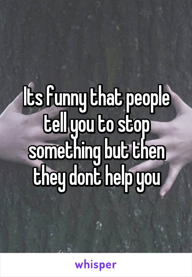 Its funny that people tell you to stop something but then they dont help you