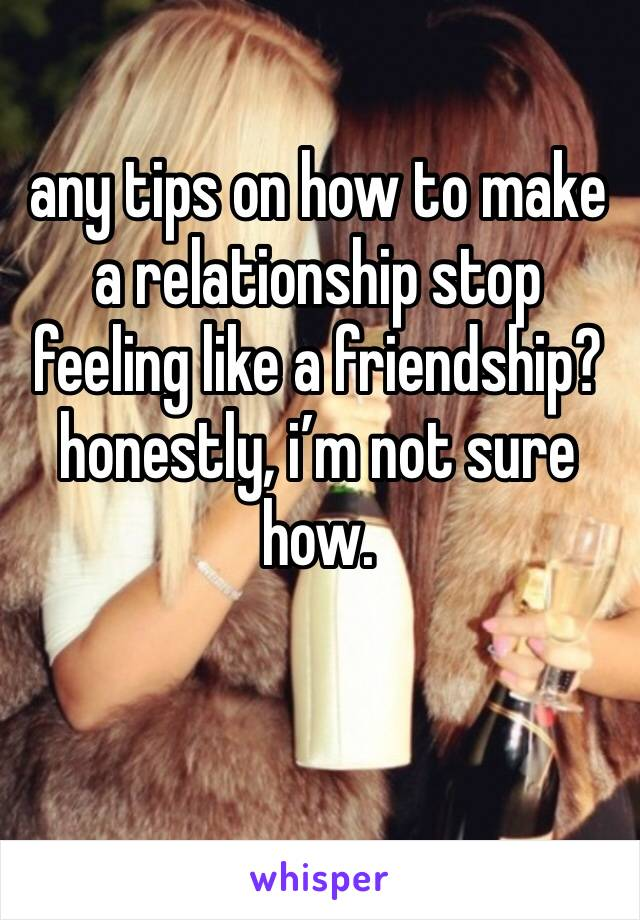 any tips on how to make a relationship stop feeling like a friendship? honestly, i'm not sure how.