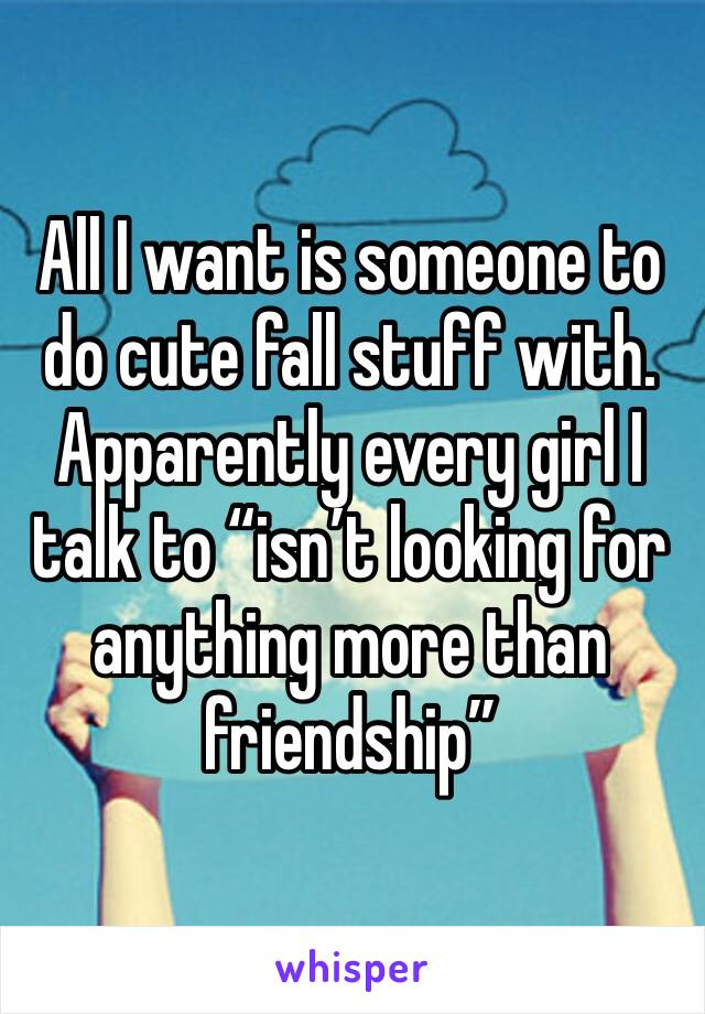 "All I want is someone to do cute fall stuff with. Apparently every girl I talk to ""isn't looking for anything more than friendship"""
