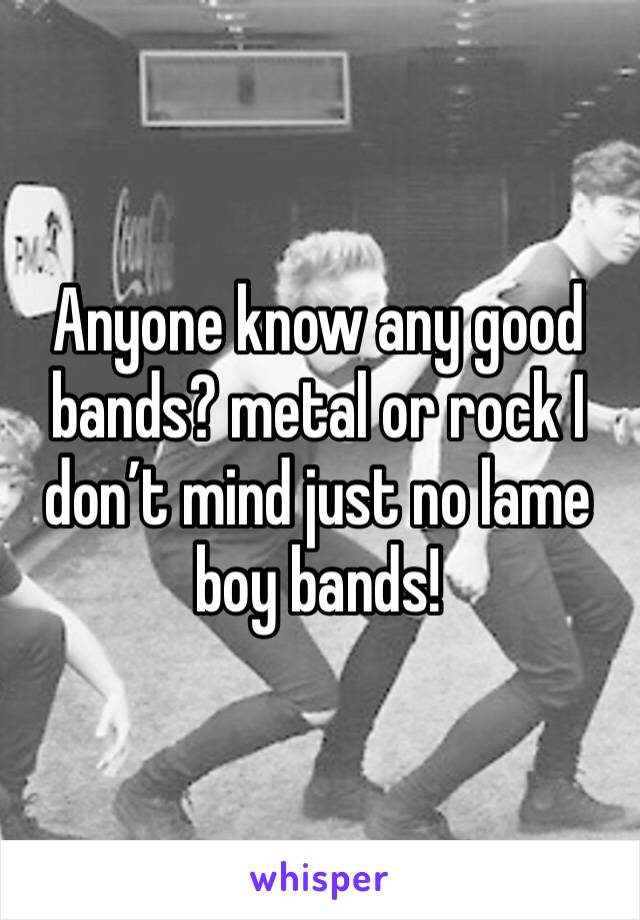 Anyone know any good  bands? metal or rock I don't mind just no lame boy bands!