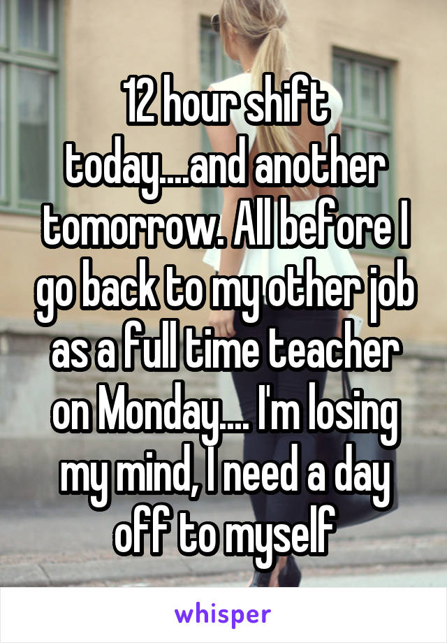 12 hour shift today....and another tomorrow. All before I go back to my other job as a full time teacher on Monday.... I'm losing my mind, I need a day off to myself