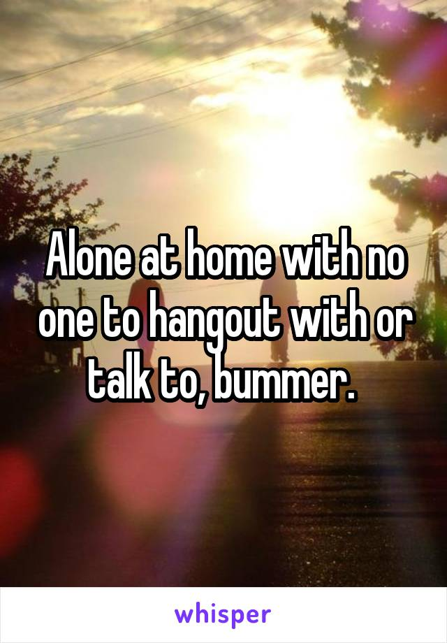 Alone at home with no one to hangout with or talk to, bummer.