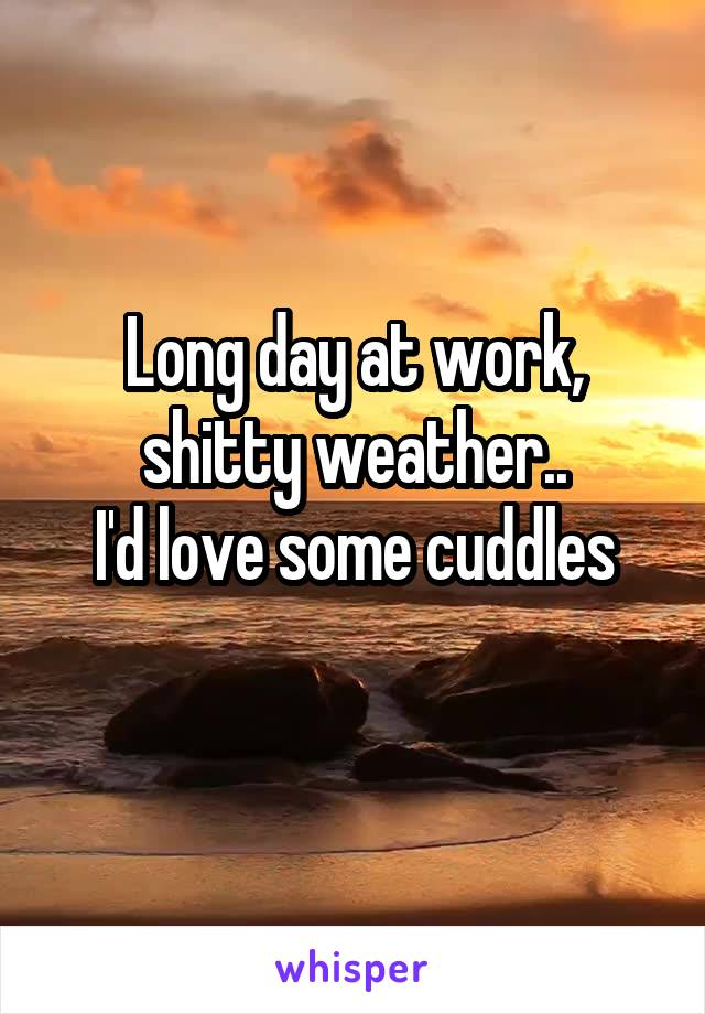 Long day at work, shitty weather.. I'd love some cuddles