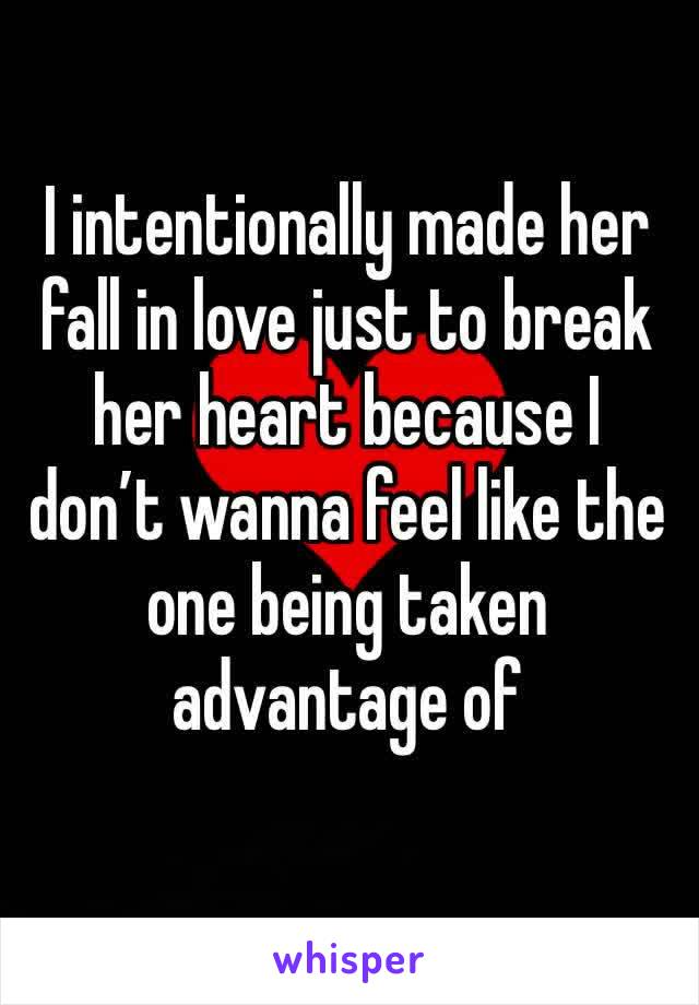 I intentionally made her fall in love just to break her heart because I don't wanna feel like the one being taken advantage of