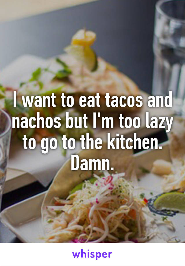 I want to eat tacos and nachos but I'm too lazy to go to the kitchen. Damn.