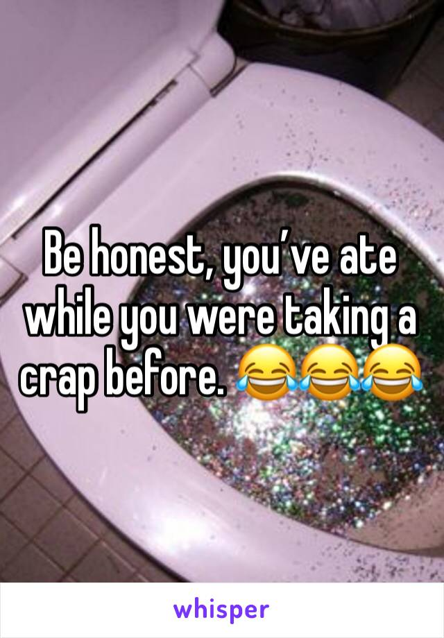 Be honest, you've ate while you were taking a crap before. 😂😂😂