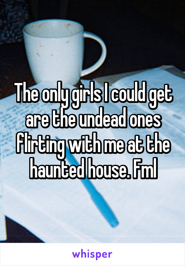 The only girls I could get are the undead ones flirting with me at the haunted house. Fml