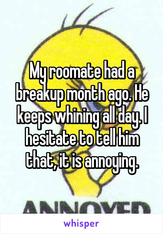 My roomate had a breakup month ago. He keeps whining all day. I hesitate to tell him that, it is annoying.