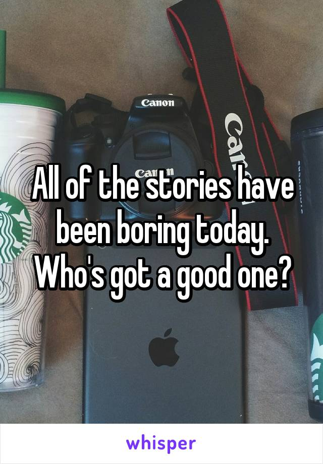 All of the stories have been boring today. Who's got a good one?