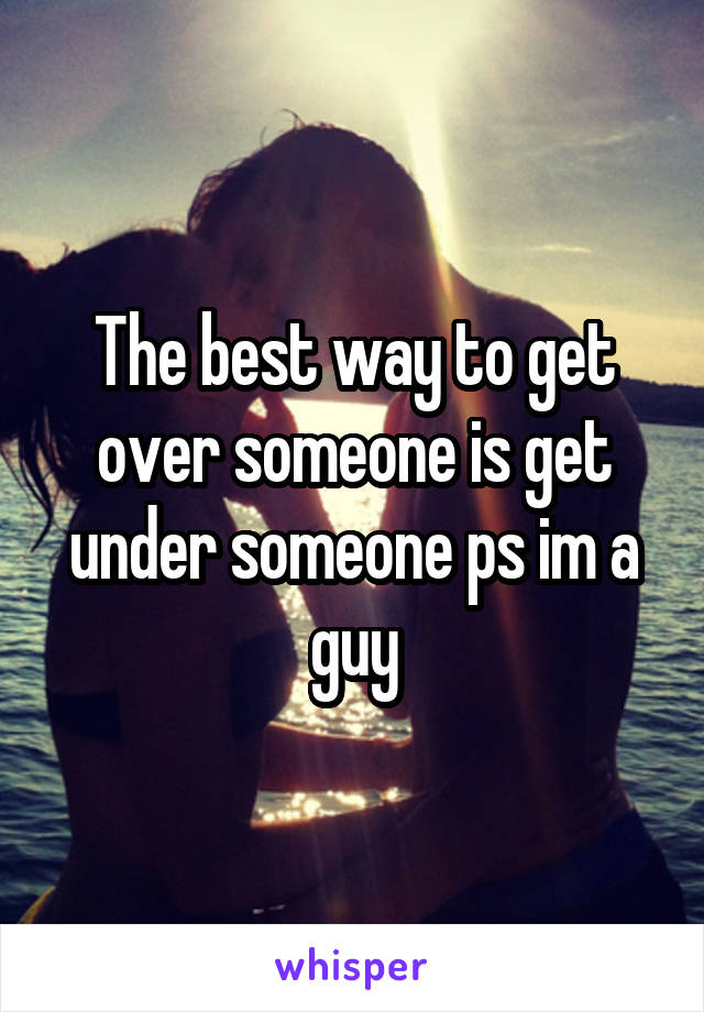 The best way to get over someone is get under someone ps im a guy