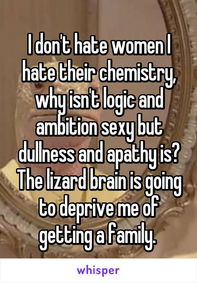 I don't hate women I hate their chemistry, why isn't logic and ambition sexy but dullness and apathy is? The lizard brain is going to deprive me of getting a family.