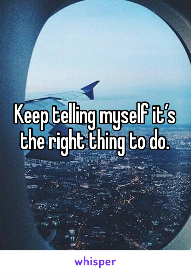 Keep telling myself it's the right thing to do.