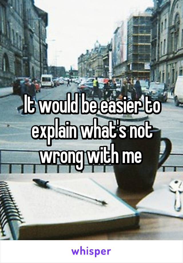 It would be easier to explain what's not wrong with me