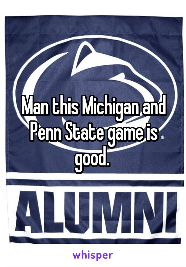 Man this Michigan and Penn State game is good.