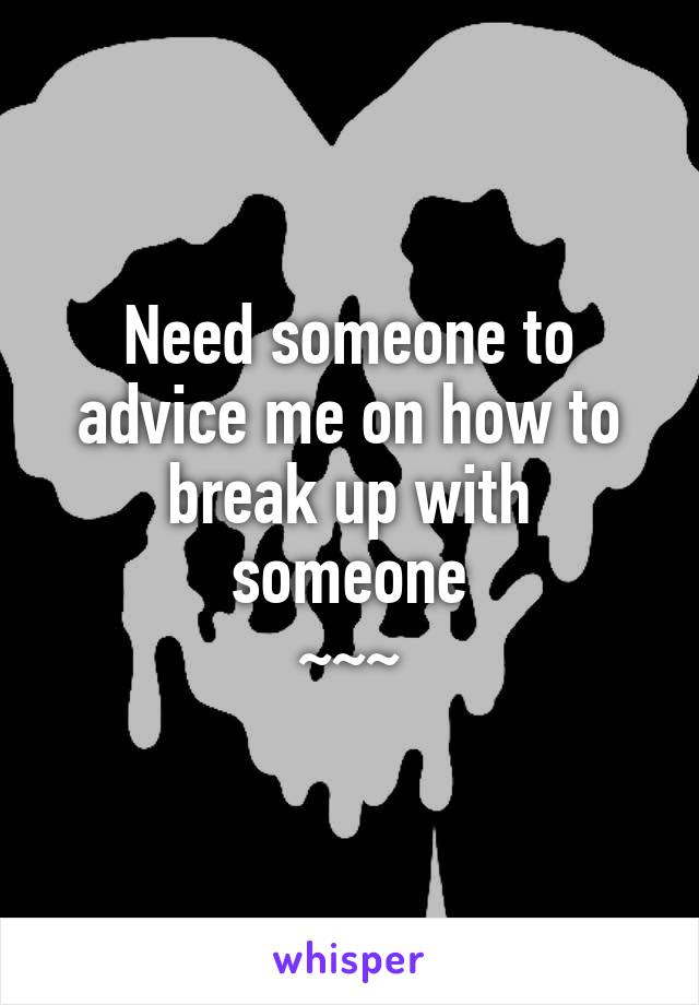 Need someone to advice me on how to break up with someone ~~~