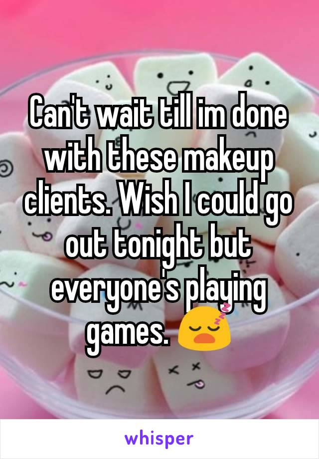 Can't wait till im done with these makeup clients. Wish I could go out tonight but everyone's playing games. 😴
